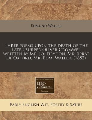 Three Poems Upon the Death of the Late Usurper Oliver Cromwel Written by Mr. Jo. Drydon, Mr. Sprat of Oxford, Mr. Edm. Waller. (1682)