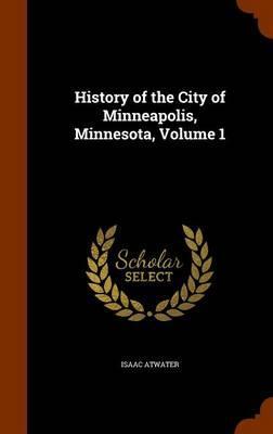 History of the City of Minneapolis, Minnesota, Volume 1