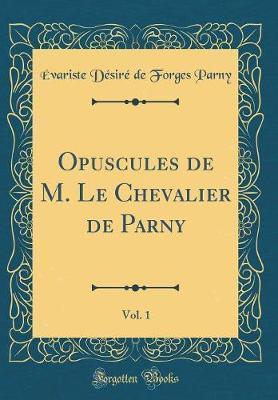 Opuscules de M. Le Chevalier de Parny, Vol. 1 (Classic Reprint)