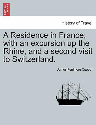 A Residence in France; with an excursion up the Rhine, and a second visit to Switzerland. Vol. I.