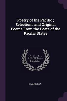 Poetry of the Pacific; Selections and Original Poems from the Poets of the Pacific States