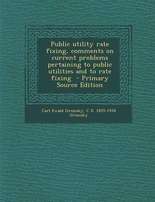 Public Utility Rate Fixing, Comments on Current Problems Pertaining to Public Utilities and to Rate Fixing
