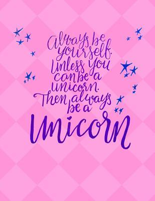 Always Be Yourself Unless You Can Be A Unicorn - College Ruled