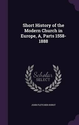 Short History of the Modern Church in Europe, A, Parts 1558-1888