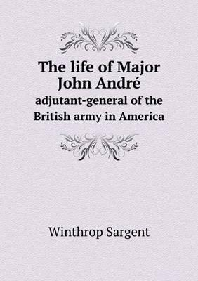 The Life of Major John Andre Adjutant-General of the British Army in America