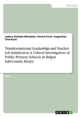 Transformational Leadership and Teacher Job Satisfaction. A Critical Investigation of Public Primary Schools in Belgut Sub-County, Kenya