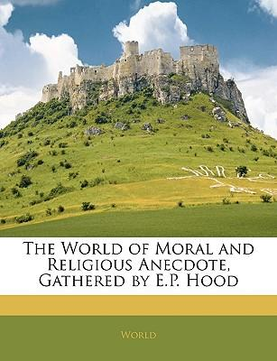 The World of Moral and Religious Anecdote, Gathered by E.P. Hood