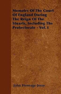 Memoirs Of The Court Of England During The Reign Of The Stuarts, Including The Protectorate - Vol. I
