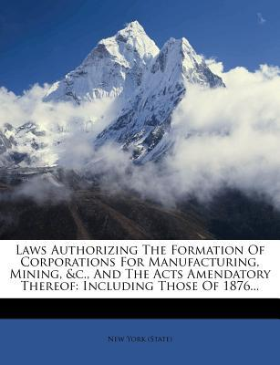 Laws Authorizing the Formation of Corporations for Manufacturing, Mining, &C., and the Acts Amendatory Thereof