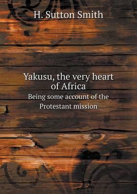 Yakusu, the Very Heart of Africa Being Some Account of the Protestant Mission