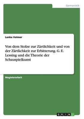 Von dem Stolze zur Zärtlichkeit und von der Zärtlichkeit zur Erbitterung. G. E. Lessing und die Theorie der Schauspielkunst