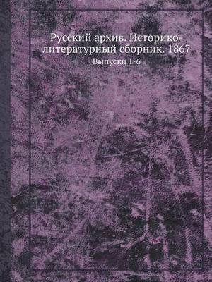 Russkij Arhiv. Istoriko-Literaturnyj Sbornik. 1867 Vypuski 1-6