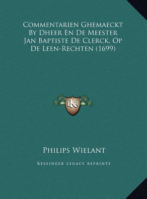 Commentarien Ghemaeckt by Dheer En de Meester Jan Baptiste de Clerck, Op de Leen-Rechten (1699)