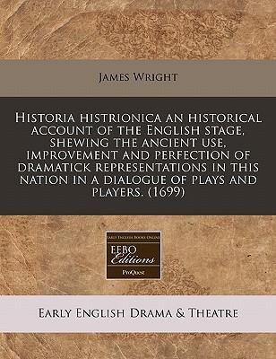 Historia Histrionica an Historical Account of the English Stage, Shewing the Ancient Use, Improvement and Perfection of Dramatick Representations in T