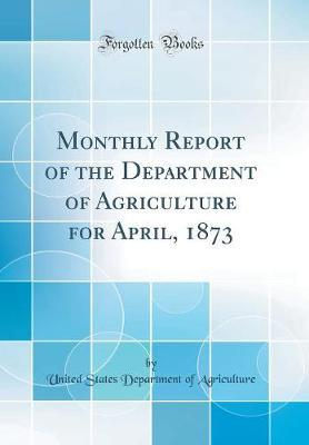 Monthly Report of the Department of Agriculture for April, 1873 (Classic Reprint)
