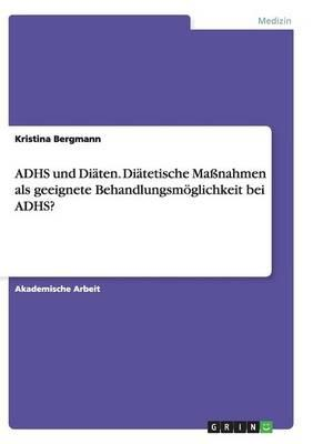 ADHS und Diäten. Diätetische Maßnahmen als geeignete Behandlungsmöglichkeit bei ADHS?