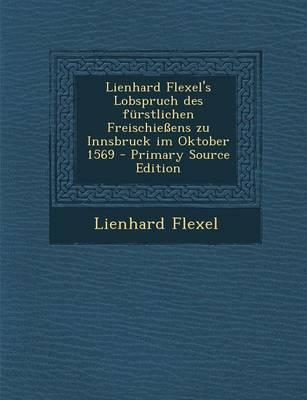 Lienhard Flexel's Lobspruch Des Furstlichen Freischiessens Zu Innsbruck Im Oktober 1569