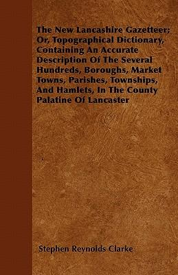 The New Lancashire Gazetteer; Or, Topographical Dictionary, Containing An Accurate Description Of The Several Hundreds, Boroughs, Market Towns, ... Hamlets, In The County Palatine Of Lancaster
