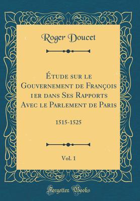 Étude sur le Gouvernement de François 1er dans Ses Rapports Avec le Parlement de Paris, Vol. 1