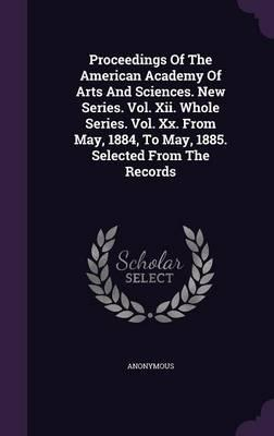 Proceedings of the American Academy of Arts and Sciences. New Series. Vol. XII. Whole Series. Vol. XX. from May, 1884, to May, 1885. Selected from the Records