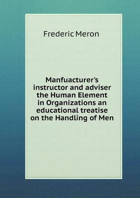 Manfuacturer's Instructor and Adviser the Human Element in Organizations an Educational Treatise on the Handling of Men
