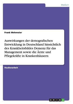 Auswirkungen der demografischen Entwicklung in Deutschland hinsichtlich des Krankheitsbildes Demenz für das Management sowie die Ärzte und Pflegekräfte in Krankenhäusern
