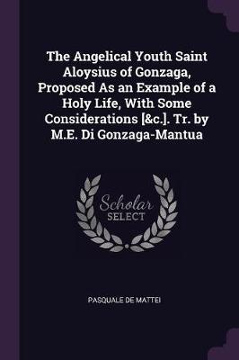 The Angelical Youth Saint Aloysius of Gonzaga, Proposed as an Example of a Holy Life, with Some Considerations [&c.]. Tr. by M.E. Di Gonzaga-Mantua