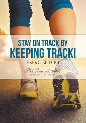 Stay on Track by Keeping Track! Exercise Log