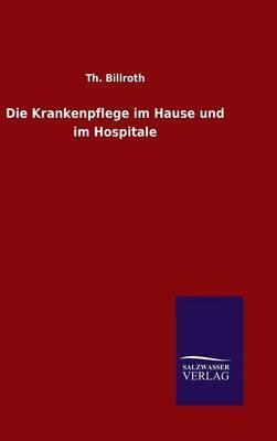 Die Krankenpflege im Hause und im Hospitale