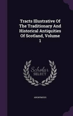 Tracts Illustrative of the Traditionary and Historical Antiquities of Scotland, Volume 1