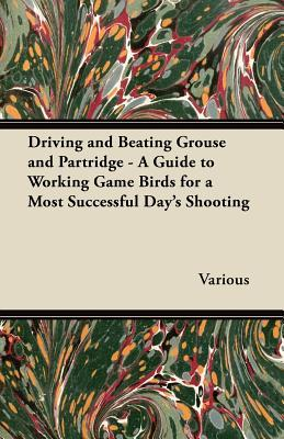 Driving and Beating Grouse and Partridge - A Guide to Working Game Birds for a Most Successful Day's Shooting
