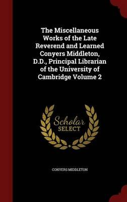 The Miscellaneous Works of the Late Reverend and Learned Conyers Middleton, D.D., Principal Librarian of the University of Cambridge Volume 2
