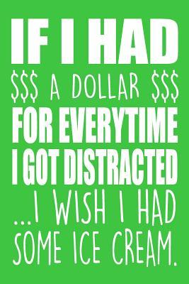 If I Had A Dollar For Everytime I Got Distracted ...I Wish I Had Some Ice Cream