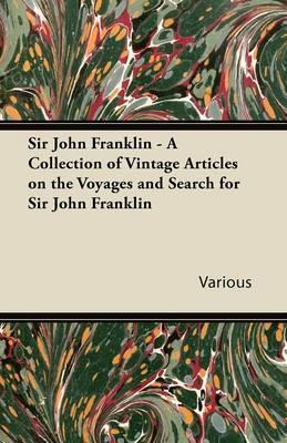 Sir John Franklin - A Collection of Vintage Articles on the Voyages and Search for Sir John Franklin