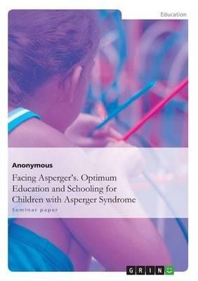 Facing Asperger's. Optimum Education and Schooling for Children with Asperger Syndrome