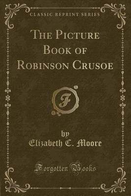 The Picture Book of Robinson Crusoe (Classic Reprint)