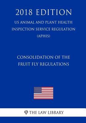 Consolidation of the Fruit Fly Regulations (US Animal and Plant Health Inspection Service Regulation) (APHIS) (2018 Edition)