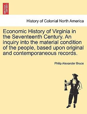 Economic History of Virginia in the Seventeenth Century. An inquiry into the material condition of the people, based upon original and contemporaneous records. Volume I