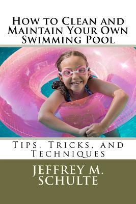How to Clean and Maintain Your Own Swimming Pool