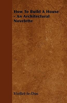 How to Build a House - An Architectural Novelette