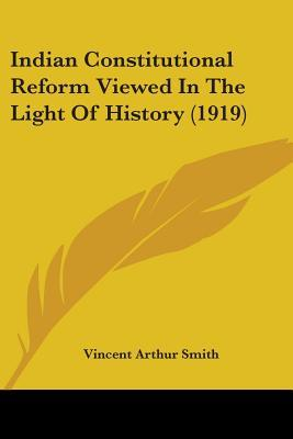 Indian Constitutional Reform Viewed In The Light Of History
