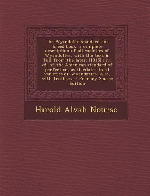 The Wyandotte Standard and Breed Book; A Complete Description of All Varieties of Wyandottes, with the Text in Full from the Latest (1915) REV. Ed. of ... Varieties of Wyandottes. Also, with Treatises