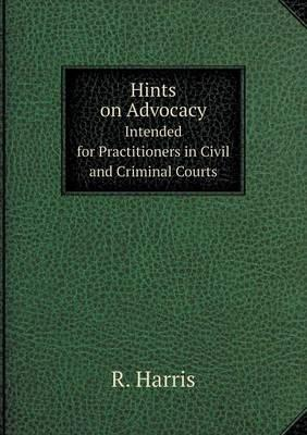Hints on Advocacy Intended for Practitioners in Civil and Criminal Courts