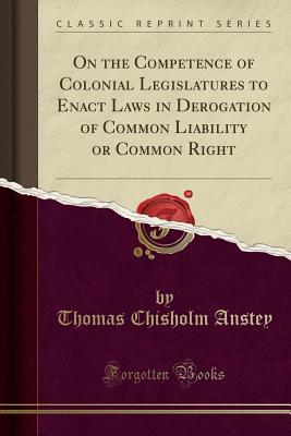 On the Competence of Colonial Legislatures to Enact Laws in Derogation of Common Liability or Common Right (Classic Reprint)