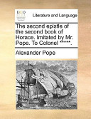 The Second Epistle of the Second Book of Horace. Imitated by Mr. Pope. to Colonel *****.