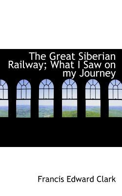 The Great Siberian Railway; What I Saw on My Journey