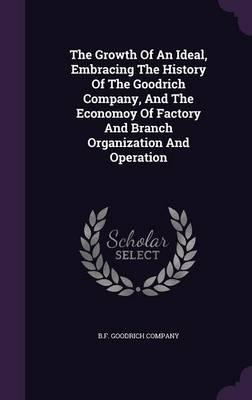 The Growth of an Ideal, Embracing the History of the Goodrich Company, and the Economoy of Factory and Branch Organization and Operation