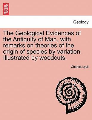 The Geological Evidences of the Antiquity of Man, with remarks on theories of the origin of species by variation. Illustrated by woodcuts. Second Edition, Revised