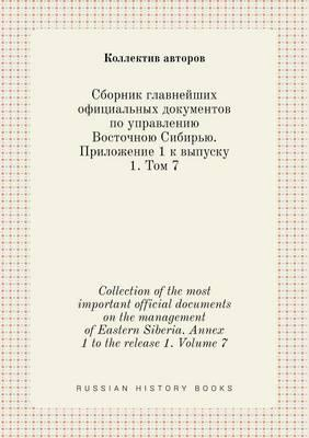 Collection of the Most Important Official Documents on the Management of Eastern Siberia. Annex 1 to the Release 1. Volume 7