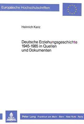 Deutsche Erziehungsgeschichte 1945-1985 in Quellen und Dokumenten